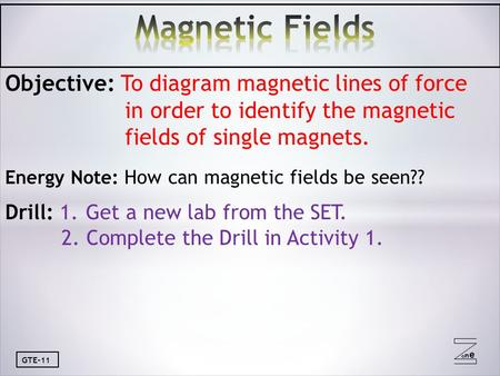 Oneone GTE-11 Objective: To diagram magnetic lines of force in order to identify the magnetic fields of single magnets. Energy Note: How can magnetic fields.