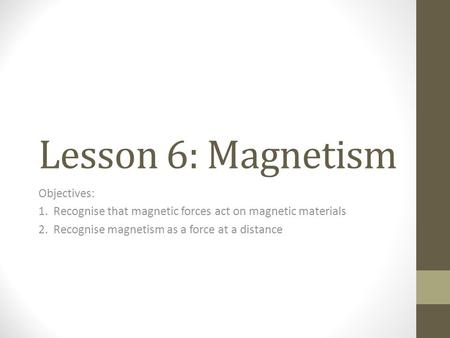 Lesson 6: Magnetism Objectives: 1. Recognise that magnetic forces act on magnetic materials 2. Recognise magnetism as a force at a distance.