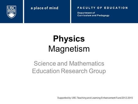 Physics Magnetism Science and Mathematics Education Research Group Supported by UBC Teaching and Learning Enhancement Fund 2012-2015 Department of Curriculum.