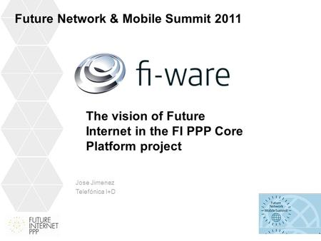 Jose Jimenez Telefónica I+D Future Network & Mobile Summit 2011 The vision of Future Internet in the FI PPP Core Platform project.