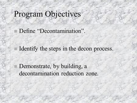 "Program Objectives n Define ""Decontamination"". n Identify the steps in the decon process. n Demonstrate, by building, a decontamination reduction zone."