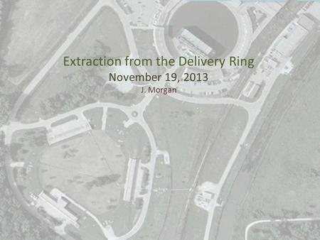 Extraction from the Delivery Ring November 19, 2013 J. Morgan.