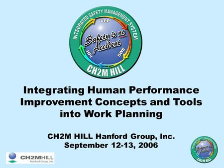 Integrating Human Performance Improvement Concepts and Tools into Work Planning CH2M HILL Hanford Group, Inc. September 12-13, 2006.