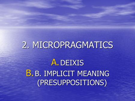2. MICROPRAGMATICS A. DEIXIS B. B. IMPLICIT MEANING (PRESUPPOSITIONS)