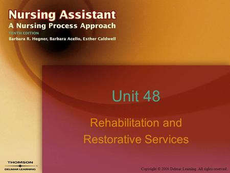 Copyright © 2008 Delmar Learning. All rights reserved. Unit 48 Rehabilitation and Restorative Services.