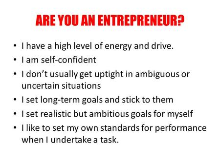 ARE YOU AN ENTREPRENEUR? I have a high level of energy and drive. I am self-confident I don't usually get uptight in ambiguous or uncertain situations.