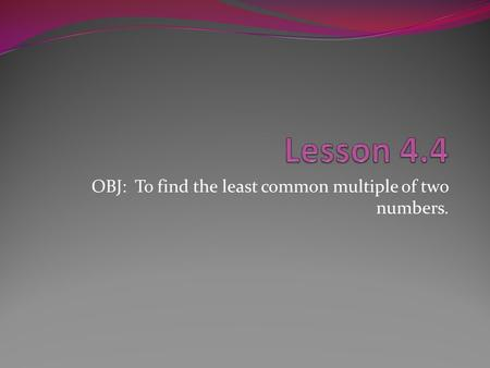OBJ: To find the least common multiple of two numbers.