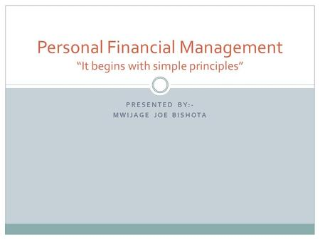 "PRESENTED BY:- MWIJAGE JOE BISHOTA Personal Financial Management ""It begins with simple principles"""
