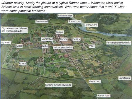  Starter activity. Studty the picture of a typical Roman town – Wroxeter. Most native Britons lived in small farming communities. What was better about.