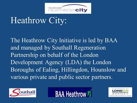 Heathrow City: The Heathrow City Initiative is led by BAA and managed by Southall Regeneration Partnership on behalf of the London Development Agency (LDA)