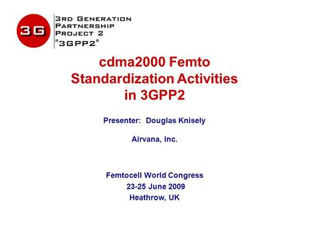 Cdma2000 Femto Standardization Activities in 3GPP2 Presenter: Douglas Knisely Airvana, Inc. Femtocell World Congress 23-25 June 2009 Heathrow, UK.