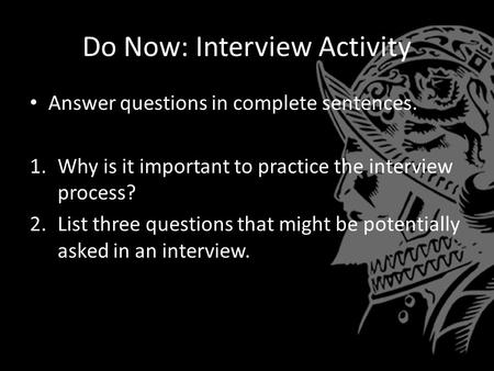 Do Now: Interview Activity Answer questions in complete sentences. 1.Why is it important to practice the interview process? 2.List three questions that.