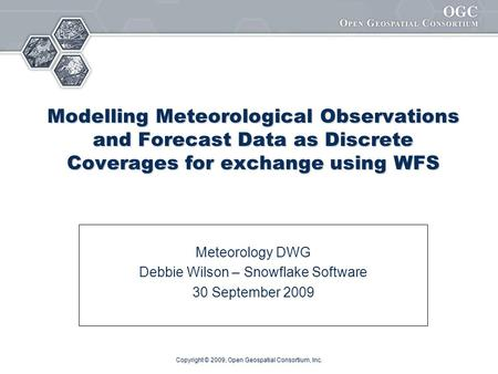 Copyright © 2009, Open Geospatial Consortium, Inc. Modelling Meteorological Observations and Forecast Data as Discrete Coverages for exchange using WFS.