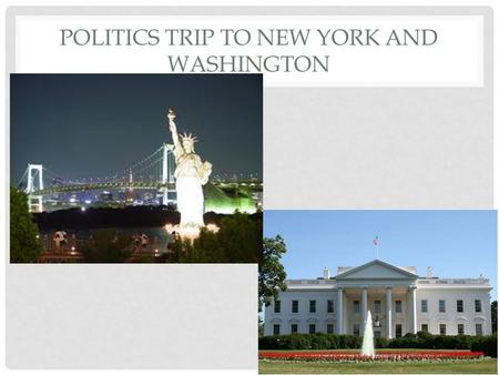POLITICS TRIP TO NEW YORK AND WASHINGTON. AIMS To gain a more detailed insight into the organs of power (Congress, Presidency and the Supreme Court are.