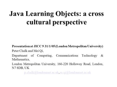 Java Learning Objects: a cross cultural perspective Presentation at JICC 9 31/1/05 (London Metropolitan University) Peter Chalk and Mei Qi, Department.