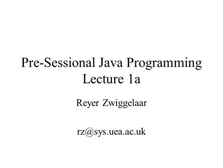 Pre-Sessional Java Programming Lecture 1a Reyer Zwiggelaar