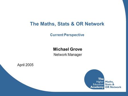 The Maths, Stats & OR Network Current Perspective Michael Grove Network Manager April 2005.