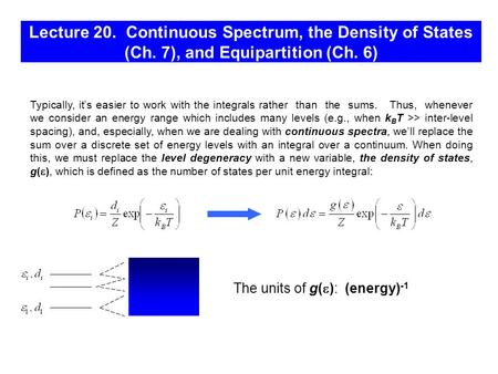 Lecture 20. Continuous Spectrum, the Density of States (Ch. 7), and Equipartition (Ch. 6) The units of g(  ): (energy) -1 Typically, it's easier to work.