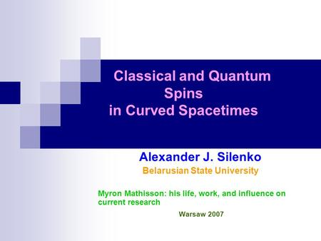 Classical and Quantum Spins in Curved Spacetimes Alexander J. Silenko Belarusian State University Myron Mathisson: his life, work, and influence on current.
