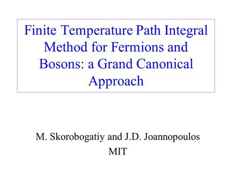 Finite Temperature Path Integral Method for Fermions and Bosons: a Grand Canonical Approach M. Skorobogatiy and J.D. Joannopoulos MIT.