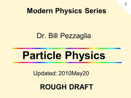 Dr. Bill Pezzaglia Particle Physics Updated: 2010May20 Modern Physics Series 1 ROUGH DRAFT.