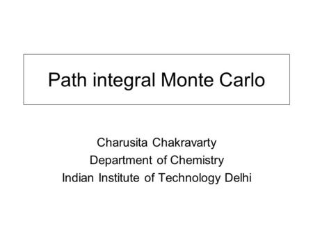 Path integral Monte Carlo Charusita Chakravarty Department of Chemistry Indian Institute of Technology Delhi.