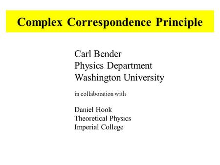Complex Correspondence Principle Carl Bender Physics Department Washington University in collaboration with Daniel Hook Theoretical Physics Imperial College.