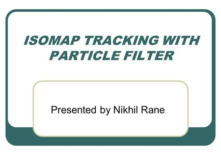 ISOMAP TRACKING WITH PARTICLE FILTER Presented by Nikhil Rane.