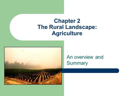 Chapter 2 The Rural Landscape: Agriculture An overview and Summary.