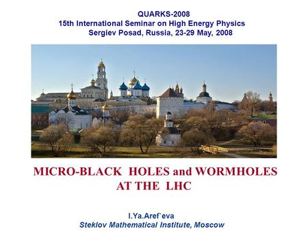 MICRO-BLACK HOLES and WORMHOLES AT THE LHC I.Ya.Aref`eva Steklov Mathematical Institute, Moscow QUARKS-2008 15th International Seminar on High Energy Physics.