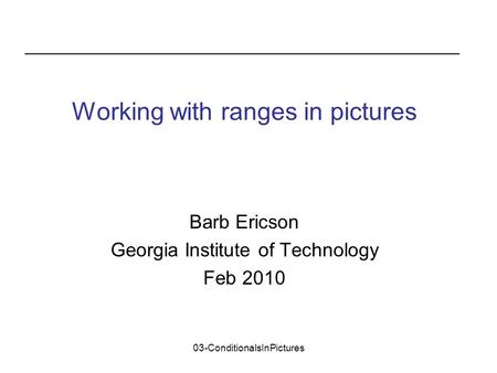 03-ConditionalsInPictures Barb Ericson Georgia Institute of Technology Feb 2010 Working with ranges in pictures.