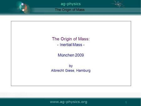 Www.ag-physics.org 1 The Origin of Mass: - Inertial Mass - München 2009 by Albrecht Giese, Hamburg The Origin of Mass 1.