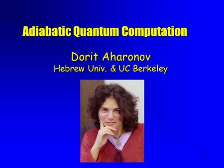 1 Dorit Aharonov Hebrew Univ. & UC Berkeley Adiabatic Quantum Computation.