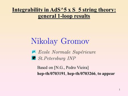1 Integrability in AdS^5 x S_5 string theory: general 1-loop results Based on [N.G., Pedro Vieira] hep-th/0703191, hep-th/0703266, to appear.