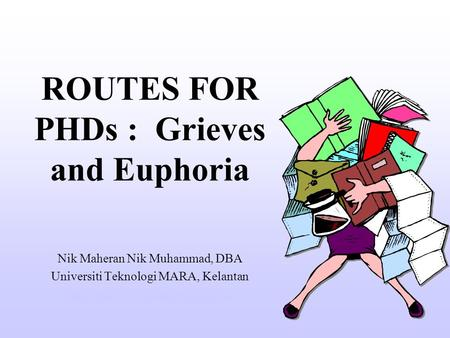 ROUTES FOR PHDs : Grieves and Euphoria Nik Maheran Nik Muhammad, DBA Universiti Teknologi MARA, Kelantan