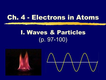 I. Waves & Particles (p. 97-100) Ch. 4 - Electrons in Atoms.