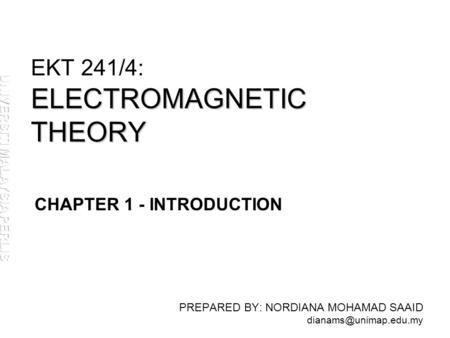 ELECTROMAGNETIC THEORY EKT 241/4: ELECTROMAGNETIC THEORY PREPARED BY: NORDIANA MOHAMAD SAAID CHAPTER 1 - INTRODUCTION.