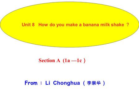 Section A (1a —1c ) From : Li Chonghua ( 李崇华 ) Unit 8 How do you make a banana milk shake ?