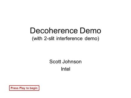 Decoherence Demo (with 2-slit interference demo) Scott Johnson Intel Press Play to begin.
