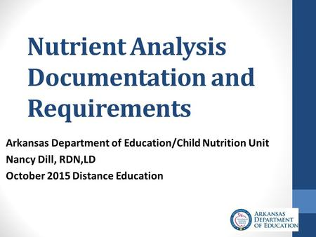 Nutrient Analysis Documentation and Requirements Arkansas Department of Education/Child Nutrition Unit Nancy Dill, RDN,LD October 2015 Distance Education.