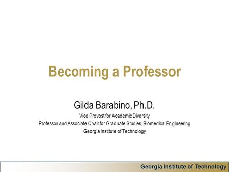 Georgia Institute of Technology Becoming a Professor Gilda Barabino, Ph.D. Vice Provost for Academic Diversity Professor and Associate Chair for Graduate.