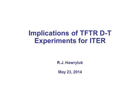 Implications of TFTR D-T Experiments for ITER R.J. Hawryluk May 23, 2014.