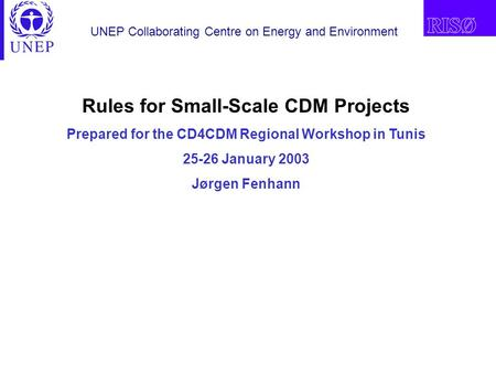 UNEP Collaborating Centre on Energy and Environment Rules for Small-Scale CDM Projects Prepared for the CD4CDM Regional Workshop in Tunis 25-26 January.