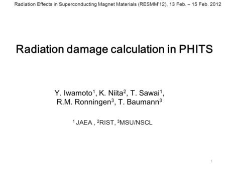 Radiation damage calculation in PHITS 1 Y. Iwamoto 1, K. Niita 2, T. Sawai 1, R.M. Ronningen 3, T. Baumann 3 1 JAEA, 2 RIST, 3 MSU/NSCL Radiation Effects.