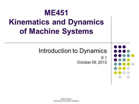 ME451 Kinematics and Dynamics of Machine Systems Introduction to Dynamics 6.1 October 09, 2013 Radu Serban University of Wisconsin-Madison.