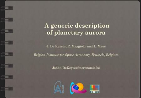 A generic description of planetary aurora J. De Keyser, R. Maggiolo, and L. Maes Belgian Institute for Space Aeronomy, Brussels, Belgium
