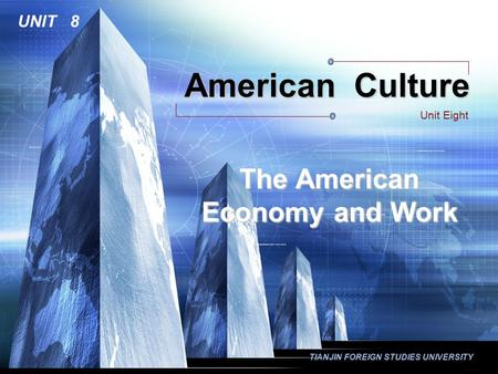 TIANJIN FOREIGN STUDIES UNIVERSITY American Culture Unit Eight UNIT 8 The American Economy and Work.