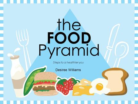 the FOOD Pyramid Steps to a healthier you Desiree Williams.