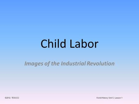 Child Labor Images of the Industrial Revolution ©2012, TESCCC World History Unit 6, Lesson 1.