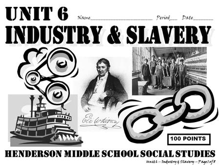 Unit 6 Name_________________________ Period___ Date________ Unit 6 – Industry & Slavery – Page 1 of 8 Henderson middle school Social Studies 100 POINTS.